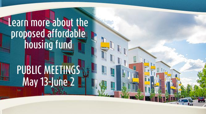 The City is hosting several public meetings about the proposed affordable housing fund May 13-June 2