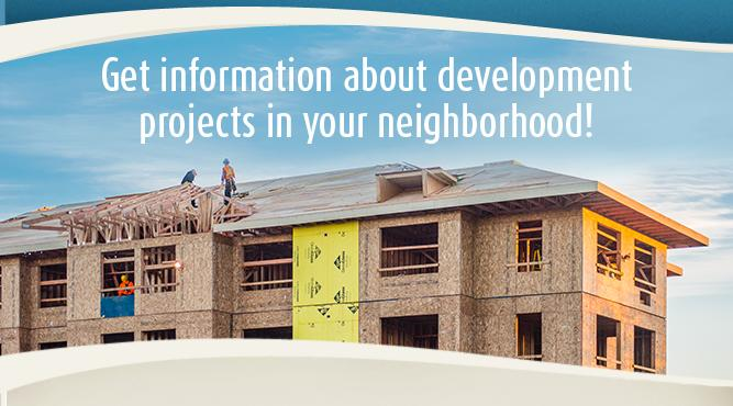 Get information about development projects in your neighborhood!