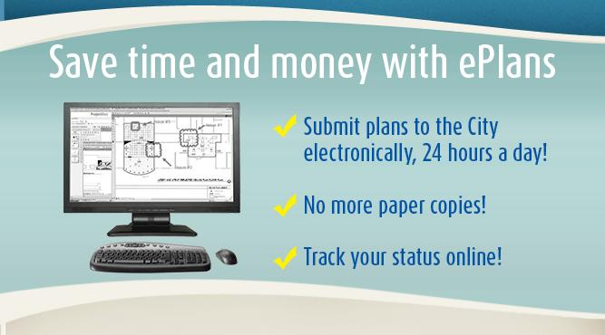 Save time and money with ePlans: Submit plans to the City electronically, 24 hours a day! No more paper copies! Track your satus online!