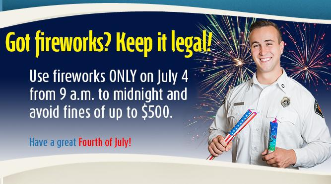 Got fireworks? Keep it legal! Use fireworks ONLY on July 4 from 9 a.m. to midnight and avoid fines of up to $500.