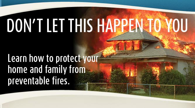 Learn how to protect your home and family from preventable fires.