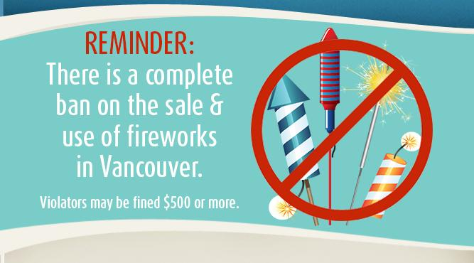 Reminder: There is a complete ban on the sale and use of firewroks in Vancouver. Violators may be fined $500 or more. Learn more